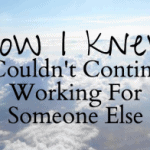 How I Knew I Couldn't Continue Working For Someone Else