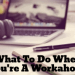 What To Do When You're A Workaholic