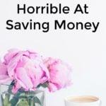 6 Reasons You're Horrible At Saving Money