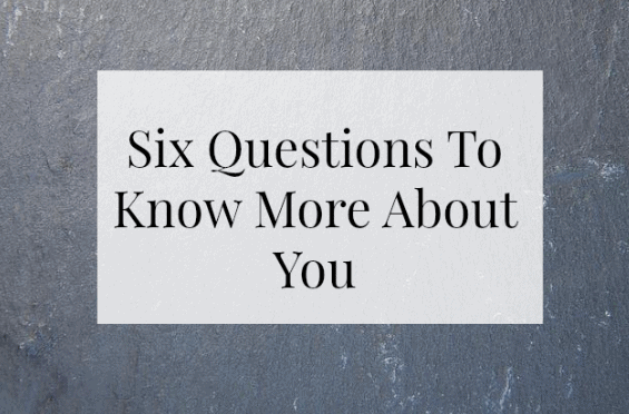 Six Questions To Know More About You