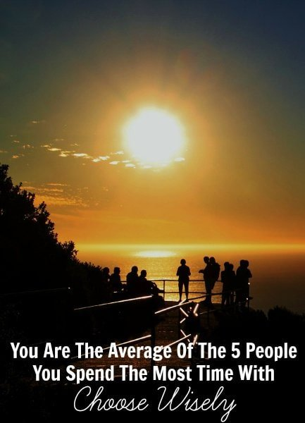 You Are The Average Of The 5 People You Spend The Most Time With -- Choose Wisely