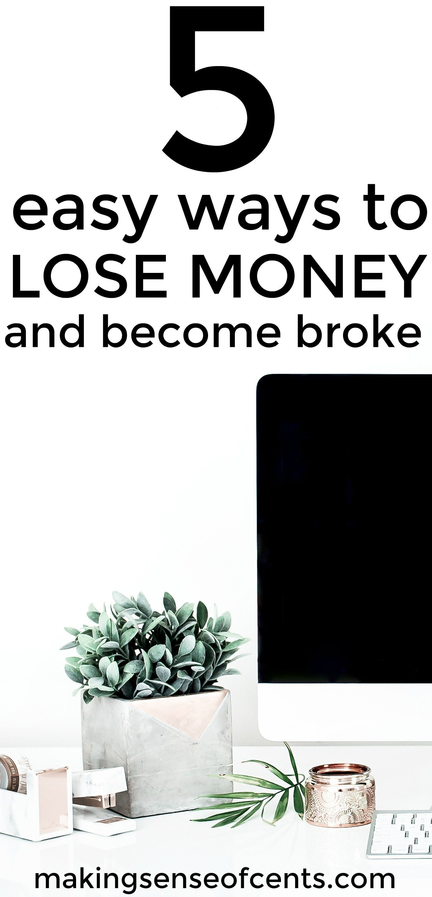 Check out this list of easy ways to lose money and become broke.