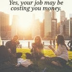 Is Your Job Worth it? How Much Is It Costing You?