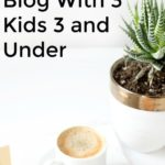 Why and How I Make Time to Blog With 3 Kids 3 and Under