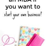 Should you get an MBA if you want to start your own business?