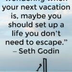 Create a Life You Don't Need To Escape From