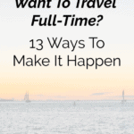 Want To Be A Full-Time Traveler? 13 Ways To Make It Happen